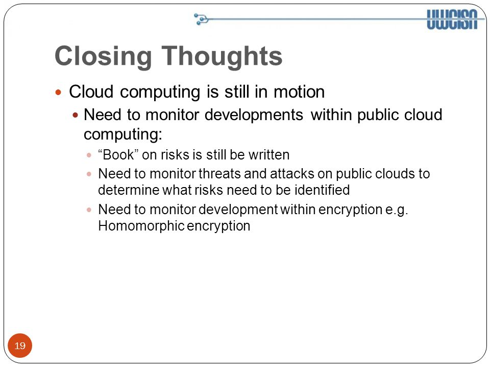 Closing Thoughts Cloud computing is still in motion Need to monitor developments within public cloud computing: Book on risks is still be written Need to monitor threats and attacks on public clouds to determine what risks need to be identified Need to monitor development within encryption e.g.