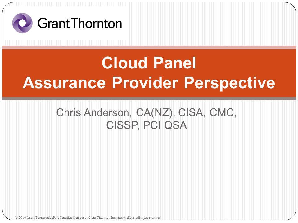 Chris Anderson, CA(NZ), CISA, CMC, CISSP, PCI QSA Cloud Panel Assurance Provider Perspective © 2010 Grant Thornton LLP.