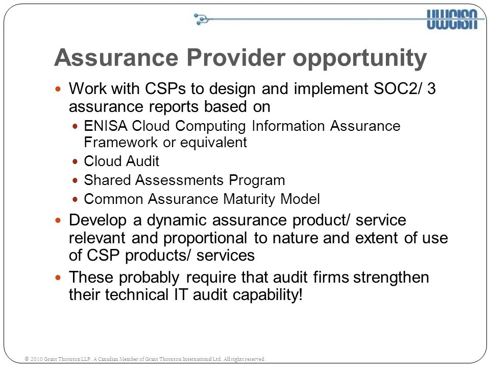 Assurance Provider opportunity Work with CSPs to design and implement SOC2/ 3 assurance reports based on ENISA Cloud Computing Information Assurance Framework or equivalent Cloud Audit Shared Assessments Program Common Assurance Maturity Model Develop a dynamic assurance product/ service relevant and proportional to nature and extent of use of CSP products/ services These probably require that audit firms strengthen their technical IT audit capability.