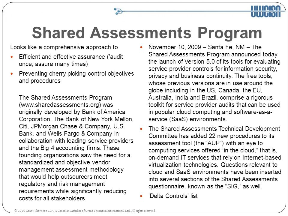 Shared Assessments Program November 10, 2009 – Santa Fe, NM – The Shared Assessments Program announced today the launch of Version 5.0 of its tools for evaluating service provider controls for information security, privacy and business continuity.