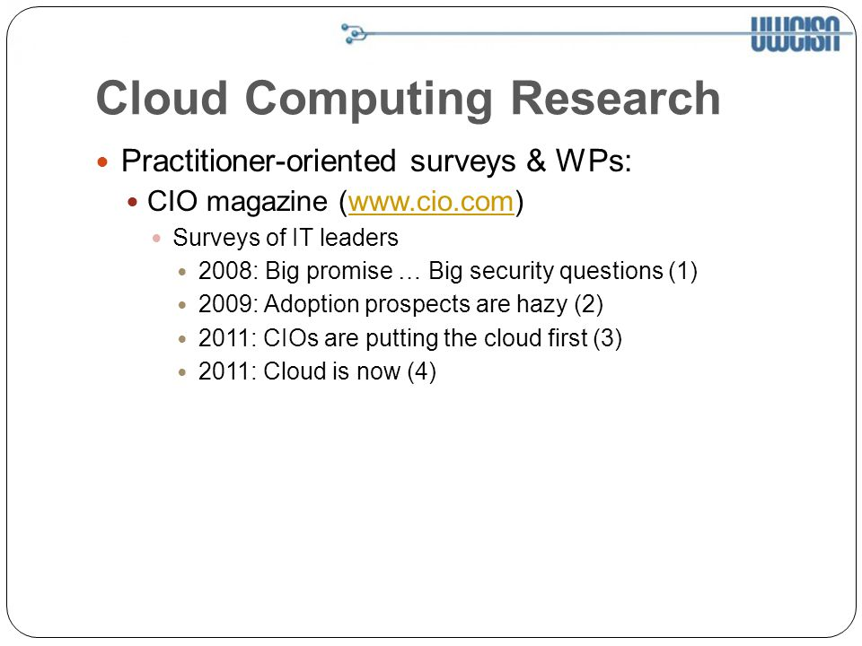 Cloud Computing Research Practitioner-oriented surveys & WPs: CIO magazine (  Surveys of IT leaders 2008: Big promise … Big security questions (1) 2009: Adoption prospects are hazy (2) 2011: CIOs are putting the cloud first (3) 2011: Cloud is now (4)