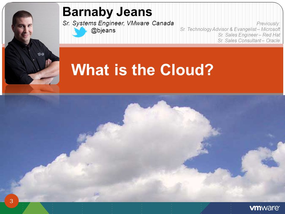 What is the Cloud. Barnaby Jeans Sr. Systems Engineer, VMware Canada @bjeans Previously: Sr.