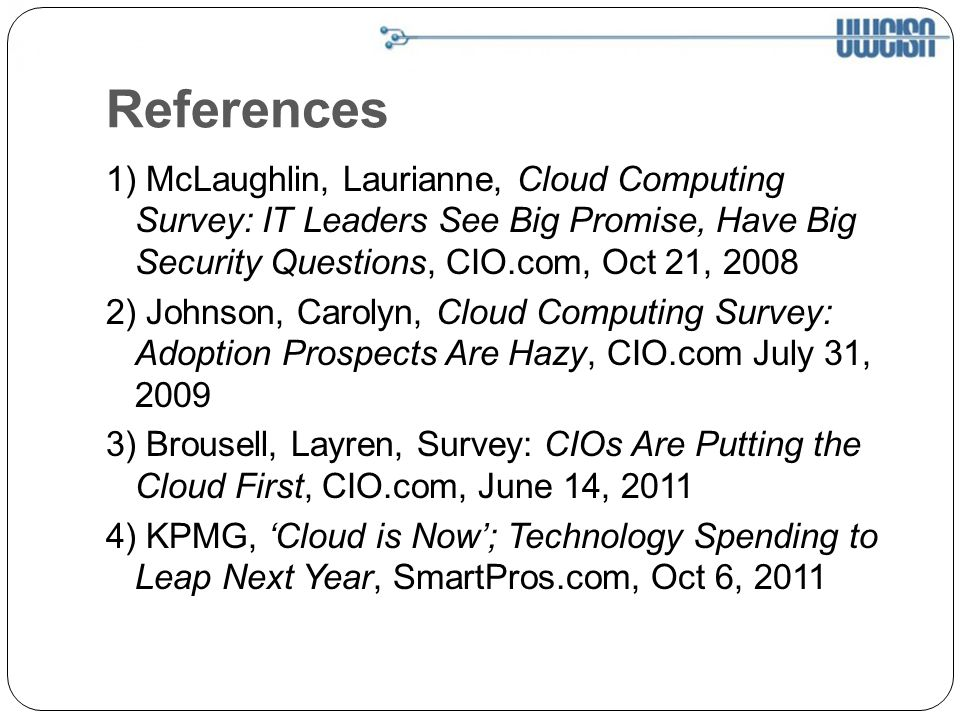 References 1) McLaughlin, Laurianne, Cloud Computing Survey: IT Leaders See Big Promise, Have Big Security Questions, CIO.com, Oct 21, 2008 2) Johnson, Carolyn, Cloud Computing Survey: Adoption Prospects Are Hazy, CIO.com July 31, 2009 3) Brousell, Layren, Survey: CIOs Are Putting the Cloud First, CIO.com, June 14, 2011 4) KPMG, Cloud is Now; Technology Spending to Leap Next Year, SmartPros.com, Oct 6, 2011
