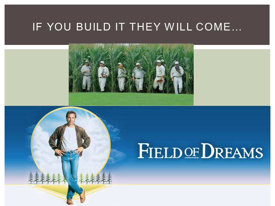 IF YOU BUILD IT THEY WILL COME…