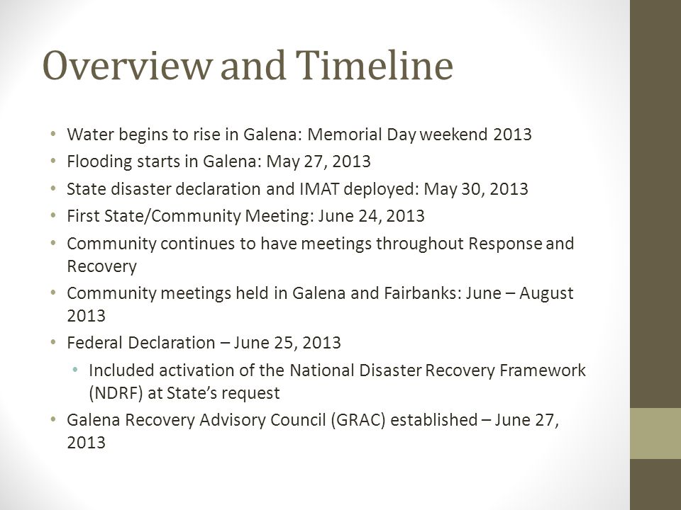 Overview and Timeline Water begins to rise in Galena: Memorial Day weekend 2013 Flooding starts in Galena: May 27, 2013 State disaster declaration and IMAT deployed: May 30, 2013 First State/Community Meeting: June 24, 2013 Community continues to have meetings throughout Response and Recovery Community meetings held in Galena and Fairbanks: June – August 2013 Federal Declaration – June 25, 2013 Included activation of the National Disaster Recovery Framework (NDRF) at States request Galena Recovery Advisory Council (GRAC) established – June 27, 2013