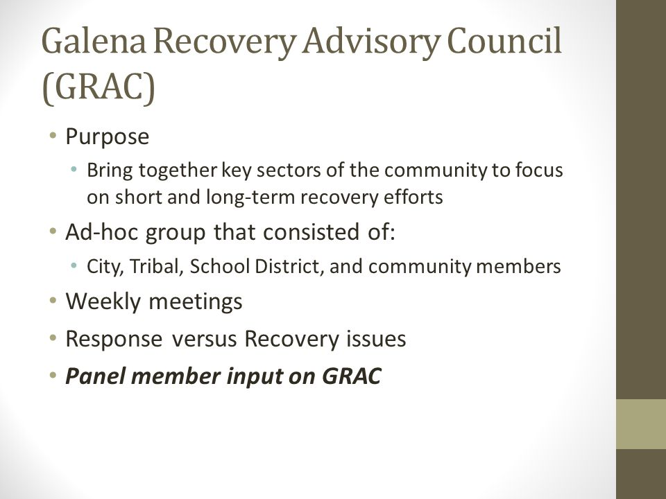 Galena Recovery Advisory Council (GRAC) Purpose Bring together key sectors of the community to focus on short and long-term recovery efforts Ad-hoc group that consisted of: City, Tribal, School District, and community members Weekly meetings Response versus Recovery issues Panel member input on GRAC