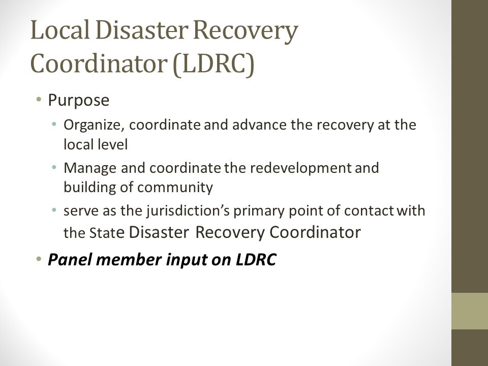 Local Disaster Recovery Coordinator (LDRC) Purpose Organize, coordinate and advance the recovery at the local level Manage and coordinate the redevelopment and building of community serve as the jurisdictions primary point of contact with the Stat e Disaster Recovery Coordinator Panel member input on LDRC