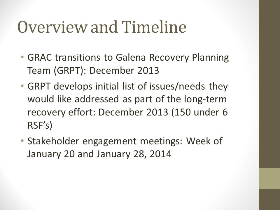Overview and Timeline GRAC transitions to Galena Recovery Planning Team (GRPT): December 2013 GRPT develops initial list of issues/needs they would like addressed as part of the long-term recovery effort: December 2013 (150 under 6 RSFs) Stakeholder engagement meetings: Week of January 20 and January 28, 2014