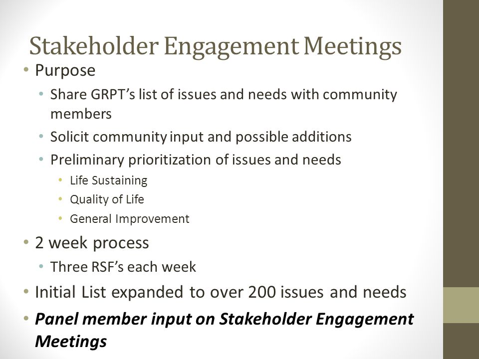 Stakeholder Engagement Meetings Purpose Share GRPTs list of issues and needs with community members Solicit community input and possible additions Preliminary prioritization of issues and needs Life Sustaining Quality of Life General Improvement 2 week process Three RSFs each week Initial List expanded to over 200 issues and needs Panel member input on Stakeholder Engagement Meetings