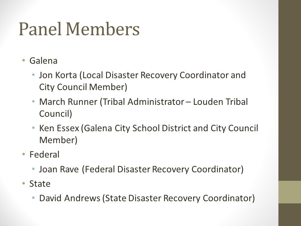 Panel Members Galena Jon Korta (Local Disaster Recovery Coordinator and City Council Member) March Runner (Tribal Administrator – Louden Tribal Council) Ken Essex (Galena City School District and City Council Member) Federal Joan Rave (Federal Disaster Recovery Coordinator) State David Andrews (State Disaster Recovery Coordinator)
