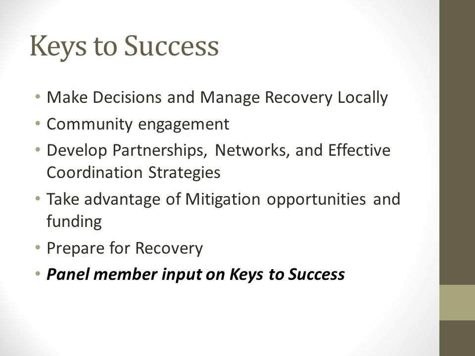 Keys to Success Make Decisions and Manage Recovery Locally Community engagement Develop Partnerships, Networks, and Effective Coordination Strategies Take advantage of Mitigation opportunities and funding Prepare for Recovery Panel member input on Keys to Success