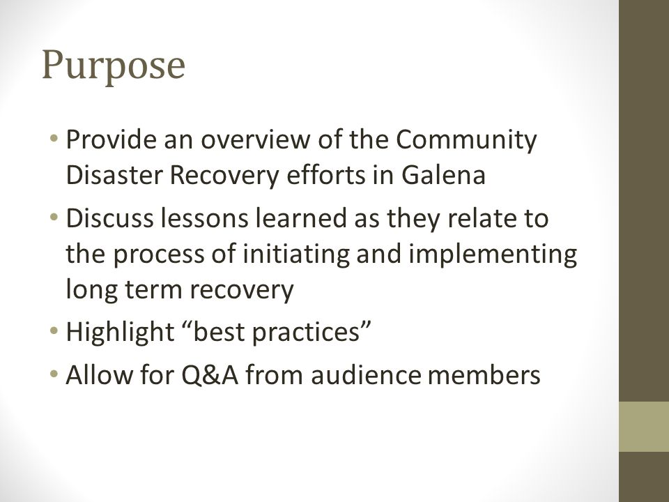 Purpose Provide an overview of the Community Disaster Recovery efforts in Galena Discuss lessons learned as they relate to the process of initiating a