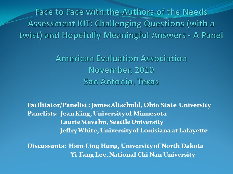 Facilitator/Panelist : James Altschuld, Ohio State University Panelists: Jean King, University of Minnesota Laurie Stevahn, Seattle University Jeffry White, University of Louisiana at Lafayette Discussants: Hsin-Ling Hung, University of North Dakota Yi-Fang Lee, National Chi Nan University