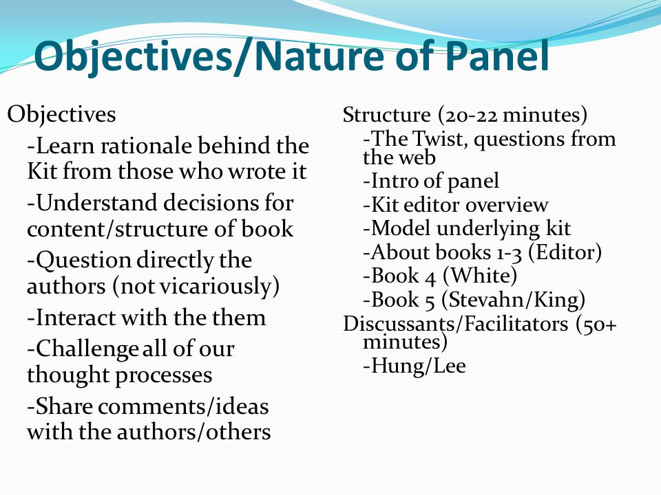 Objectives/Nature of Panel Objectives -Learn rationale behind the Kit from those who wrote it -Understand decisions for content/structure of book -Question directly the authors (not vicariously) -Interact with the them -Challenge all of our thought processes -Share comments/ideas with the authors/others Structure (20-22 minutes) -The Twist, questions from the web -Intro of panel -Kit editor overview -Model underlying kit -About books 1-3 (Editor) -Book 4 (White) -Book 5 (Stevahn/King) Discussants/Facilitators (50+ minutes) -Hung/Lee