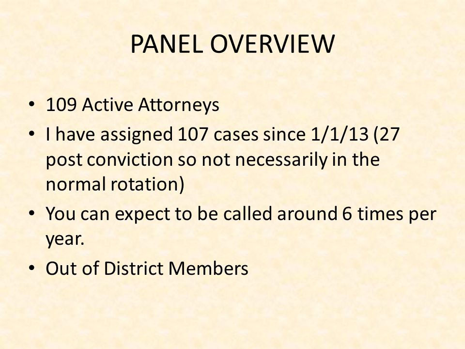 PANEL OVERVIEW 109 Active Attorneys I have assigned 107 cases since 1/1/13 (27 post conviction so not necessarily in the normal rotation) You can expect to be called around 6 times per year.