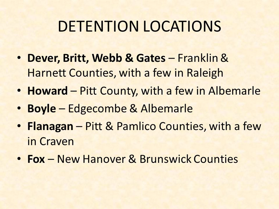 DETENTION LOCATIONS Dever, Britt, Webb & Gates – Franklin & Harnett Counties, with a few in Raleigh Howard – Pitt County, with a few in Albemarle Boyle – Edgecombe & Albemarle Flanagan – Pitt & Pamlico Counties, with a few in Craven Fox – New Hanover & Brunswick Counties