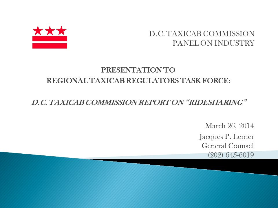 PRESENTATION TO REGIONAL TAXICAB REGULATORS TASK FORCE: D.C. TAXICAB COMMISSION REPORT ON RIDESHARING March 26, 2014 Jacques P. Lerner General Counsel