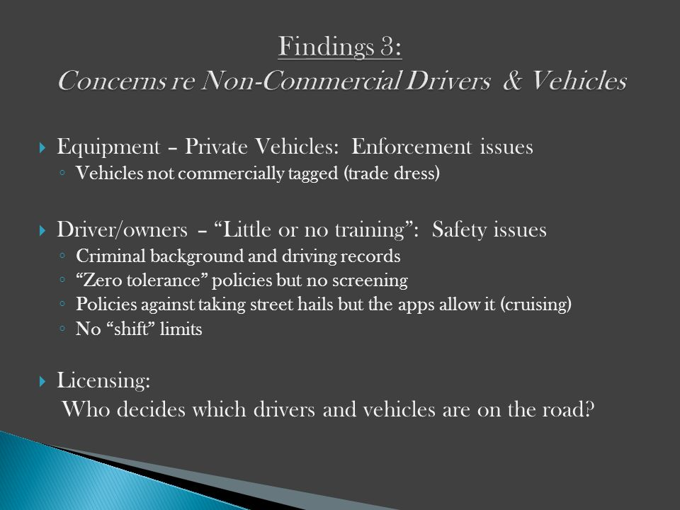 Equipment – Private Vehicles: Enforcement issues Vehicles not commercially tagged (trade dress) Driver/owners – Little or no training: Safety issues Criminal background and driving records Zero tolerance policies but no screening Policies against taking street hails but the apps allow it (cruising) No shift limits Licensing: Who decides which drivers and vehicles are on the road