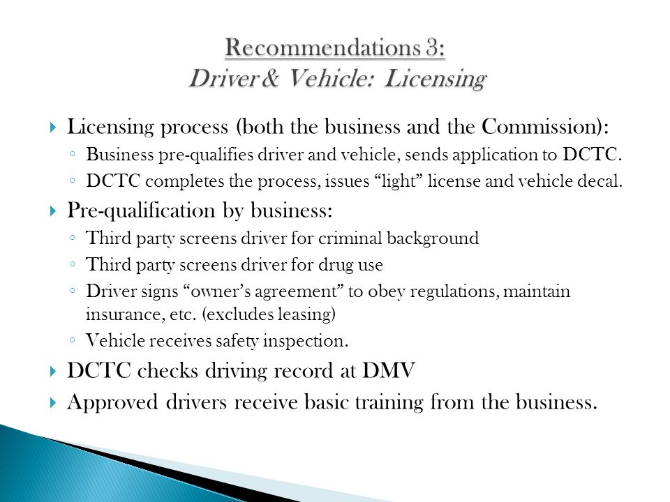 Licensing process (both the business and the Commission): Business pre-qualifies driver and vehicle, sends application to DCTC. DCTC completes the pro
