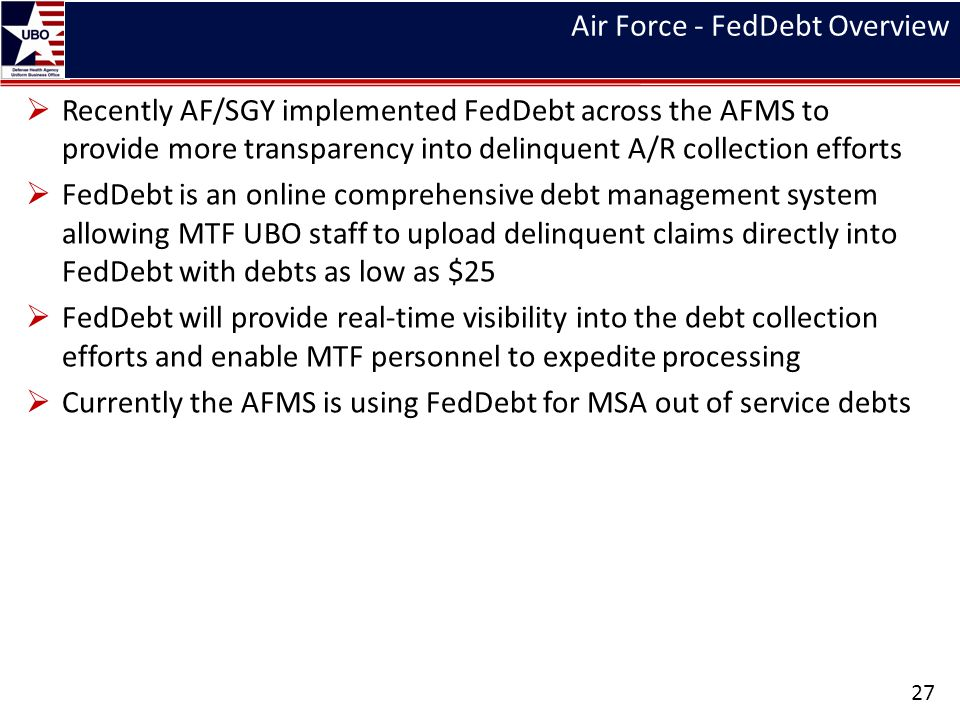 Air Force - FedDebt Overview Recently AF/SGY implemented FedDebt across the AFMS to provide more transparency into delinquent A/R collection efforts F