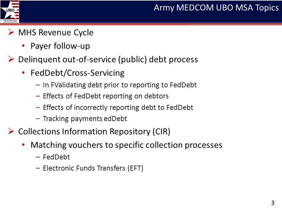 Army MEDCOM UBO MSA Topics MHS Revenue Cycle Payer follow-up Delinquent out-of-service (public) debt process FedDebt/Cross-Servicing –In FValidating d