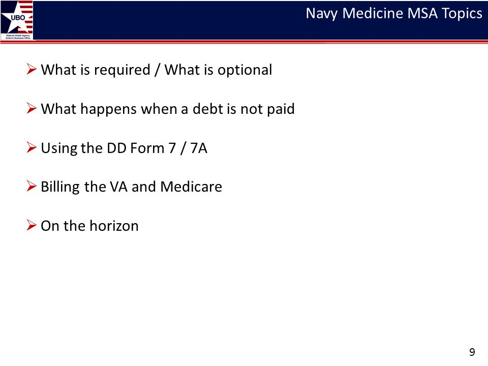 Navy Medicine – What is Required/What is Optional 10 10 USC 1079b directs the Secretary of Defense to implement procedures to charge civilians for the cost of healthcare delivered in MTFs SecDef implements those procedures thru the DHA UBO 32 CFR 108 directs that when healthcare if provided to non-beneficiaries, it shall be on a reimbursable basis, unless reimbursement is waived by the CFR, Under Secretary of Defense (Personnel and Readiness) or the Secretary of the Military Department Absent a letter from SecNav, neither BUMED, the Region or even the MTF Commander have the authority to waive any valid charge A persons beneficiary status is determined by reviewing his/her DEERS information.