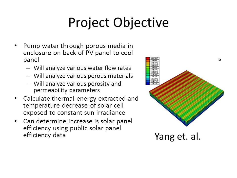 Project Objective Pump water through porous media in enclosure on back of PV panel to cool panel – Will analyze various water flow rates – Will analyze various porous materials – Will analyze various porosity and permeability parameters Calculate thermal energy extracted and temperature decrease of solar cell exposed to constant sun irradiance Can determine increase is solar panel efficiency using public solar panel efficiency data Yang et.