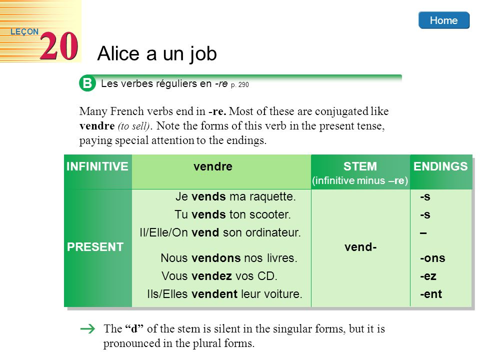 Home Alice a un job 20 LEÇON B Many French verbs end in -re. Most of these are conjugated like vendre (to sell). Note the forms of this verb in the pr