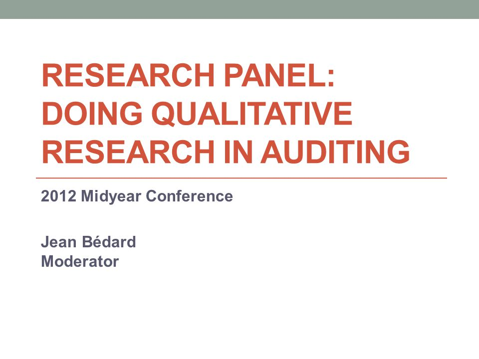 RESEARCH PANEL: DOING QUALITATIVE RESEARCH IN AUDITING 2012 Midyear Conference Jean Bédard Moderator