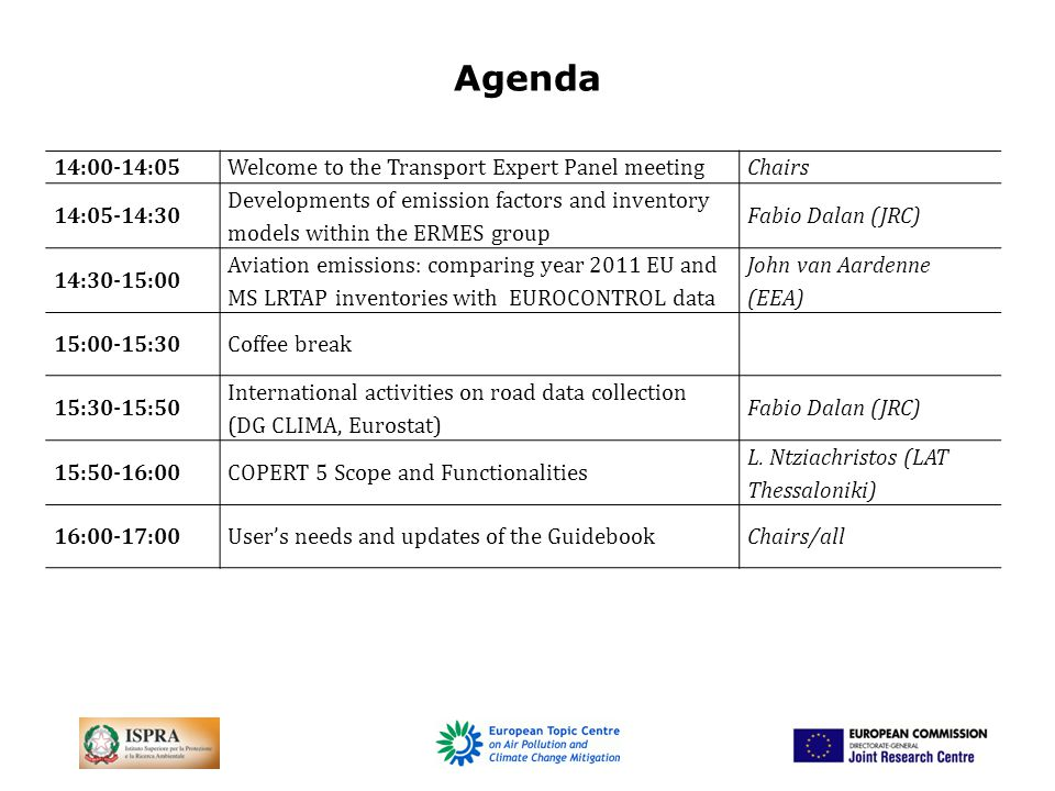 Agenda 14:00-14:05Welcome to the Transport Expert Panel meetingChairs 14:05-14:30 Developments of emission factors and inventory models within the ERMES group Fabio Dalan (JRC) 14:30-15:00 Aviation emissions: comparing year 2011 EU and MS LRTAP inventories with EUROCONTROL data John van Aardenne (EEA) 15:00-15:30Coffee break 15:30-15:50 International activities on road data collection (DG CLIMA, Eurostat) Fabio Dalan (JRC) 15:50-16:00COPERT 5 Scope and Functionalities L.