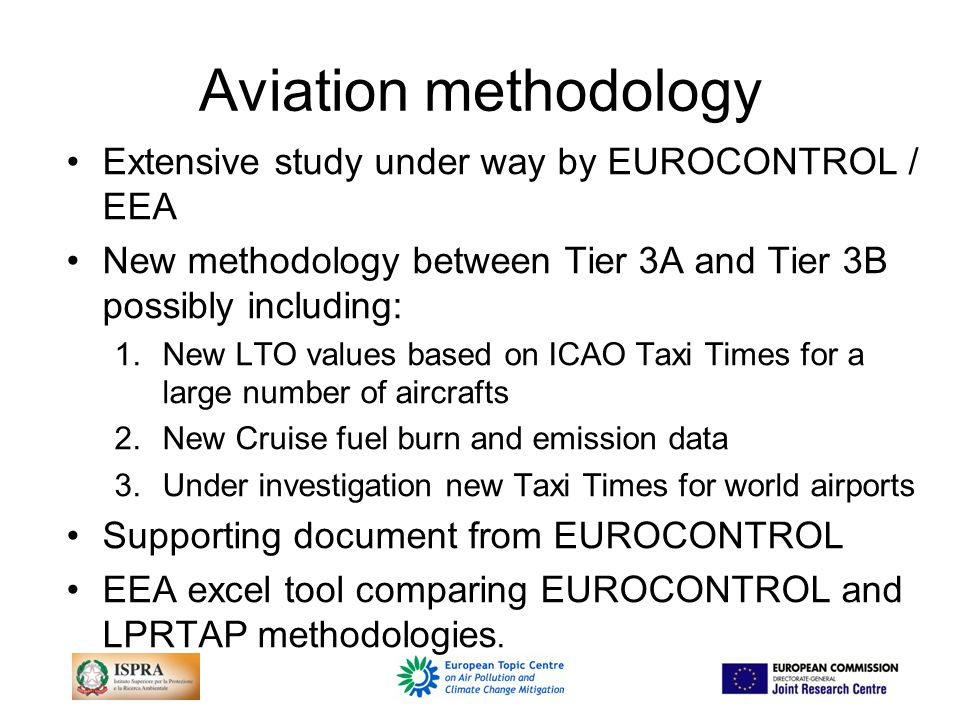 Aviation methodology Extensive study under way by EUROCONTROL / EEA New methodology between Tier 3A and Tier 3B possibly including: 1.New LTO values based on ICAO Taxi Times for a large number of aircrafts 2.New Cruise fuel burn and emission data 3.Under investigation new Taxi Times for world airports Supporting document from EUROCONTROL EEA excel tool comparing EUROCONTROL and LPRTAP methodologies.