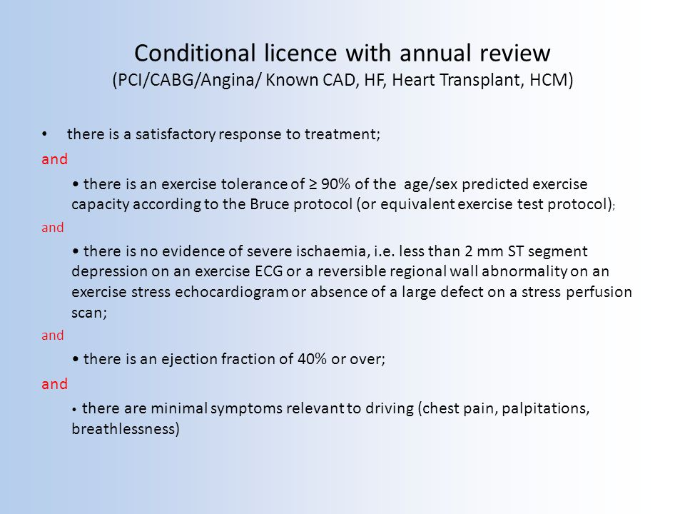 Conditional licence with annual review (PCI/CABG/Angina/ Known CAD, HF, Heart Transplant, HCM) there is a satisfactory response to treatment; and there is an exercise tolerance of 90% of the age/sex predicted exercise capacity according to the Bruce protocol (or equivalent exercise test protocol) ; and there is no evidence of severe ischaemia, i.e.