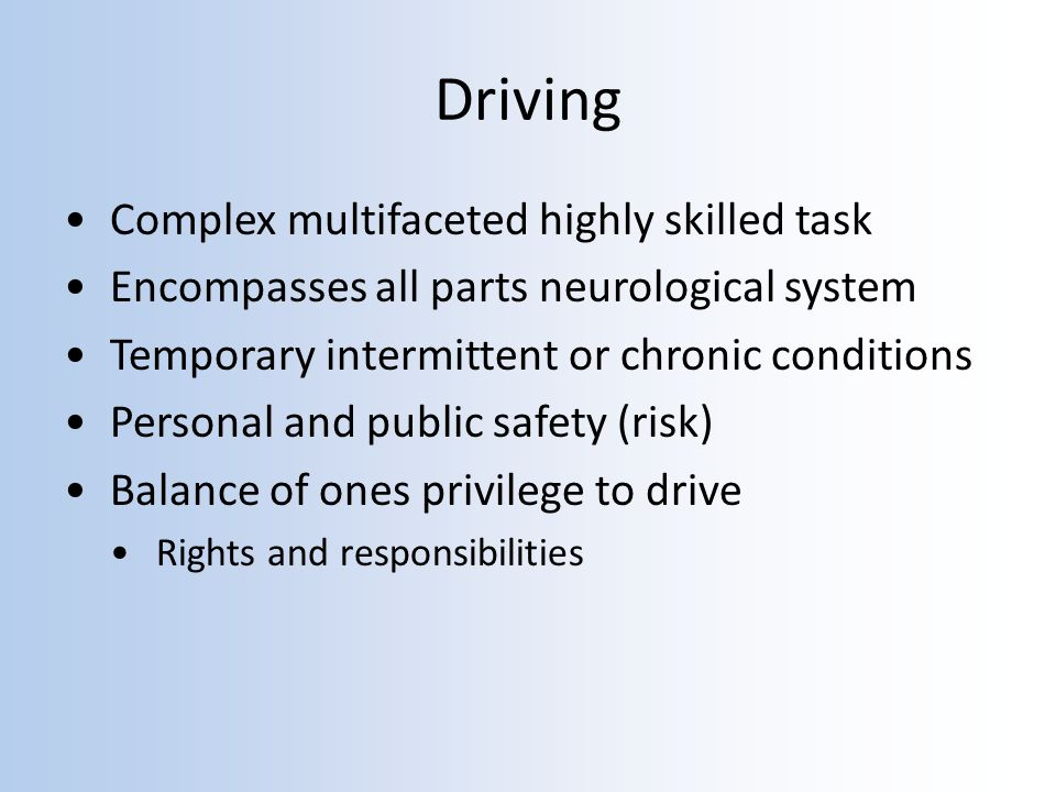 Driving Complex multifaceted highly skilled task Encompasses all parts neurological system Temporary intermittent or chronic conditions Personal and public safety (risk) Balance of ones privilege to drive Rights and responsibilities