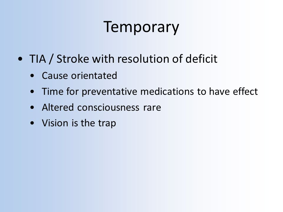 Temporary TIA / Stroke with resolution of deficit Cause orientated Time for preventative medications to have effect Altered consciousness rare Vision is the trap
