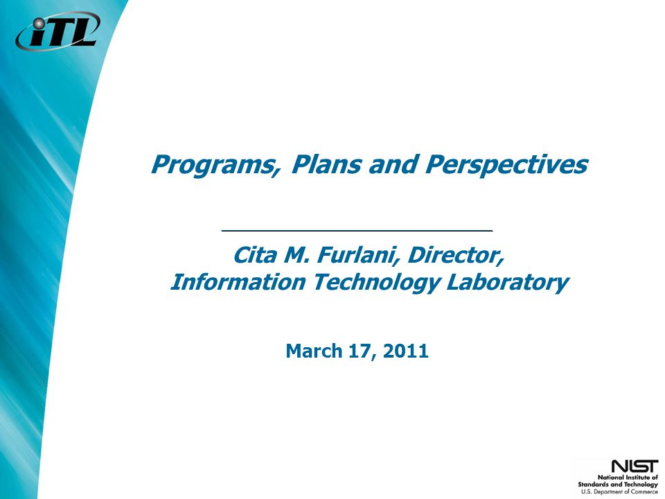 Programs, Plans and Perspectives Cita M. Furlani, Director, Information Technology Laboratory March 17, 2011