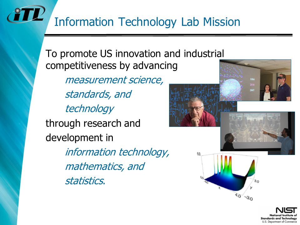 Information Technology Lab Mission To promote US innovation and industrial competitiveness by advancing measurement science, standards, and technology through research and development in information technology, mathematics, and statistics.
