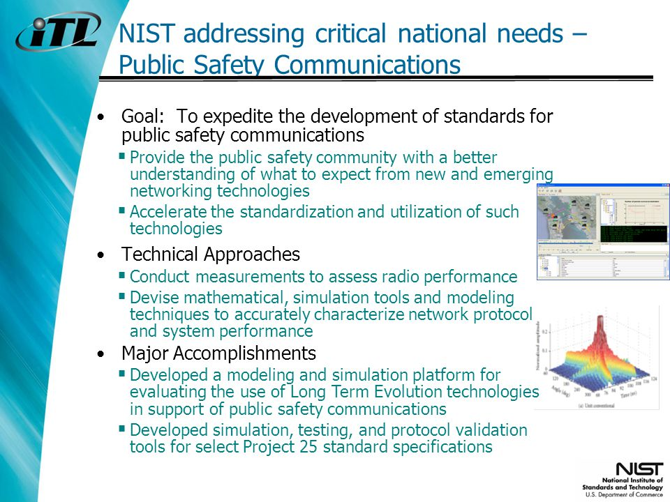 NIST addressing critical national needs – Public Safety Communications Goal: To expedite the development of standards for public safety communications Provide the public safety community with a better understanding of what to expect from new and emerging networking technologies Accelerate the standardization and utilization of such technologies Technical Approaches Conduct measurements to assess radio performance Devise mathematical, simulation tools and modeling techniques to accurately characterize network protocol and system performance Major Accomplishments Developed a modeling and simulation platform for evaluating the use of Long Term Evolution technologies in support of public safety communications Developed simulation, testing, and protocol validation tools for select Project 25 standard specifications