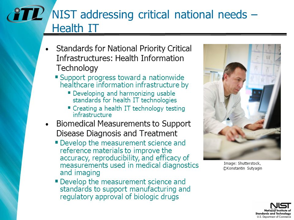 NIST addressing critical national needs – Health IT Standards for National Priority Critical Infrastructures: Health Information Technology Support progress toward a nationwide healthcare information infrastructure by Developing and harmonizing usable standards for health IT technologies Creating a health IT technology testing infrastructure Biomedical Measurements to Support Disease Diagnosis and Treatment Develop the measurement science and reference materials to improve the accuracy, reproducibility, and efficacy of measurements used in medical diagnostics and imaging Develop the measurement science and standards to support manufacturing and regulatory approval of biologic drugs Image: Shutterstock, ©Konstantin Sutyagin 19