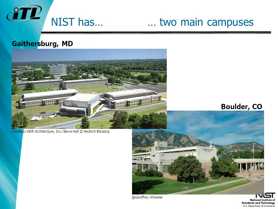 NIST has… … two main campuses Boulder, CO Gaithersburg, MD Courtesy HDR Architecture, Inc./Steve Hall © Hedrich Blessing © Geoffrey Wheeler