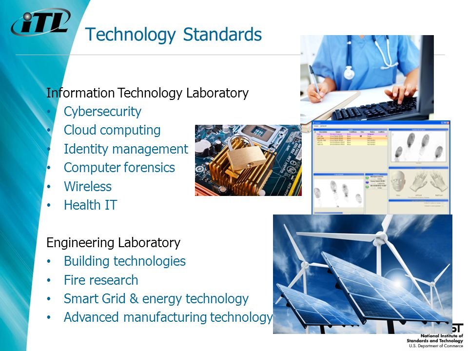 Technology Standards Information Technology Laboratory Cybersecurity Cloud computing Identity management Computer forensics Wireless Health IT Engineering Laboratory Building technologies Fire research Smart Grid & energy technology Advanced manufacturing technology