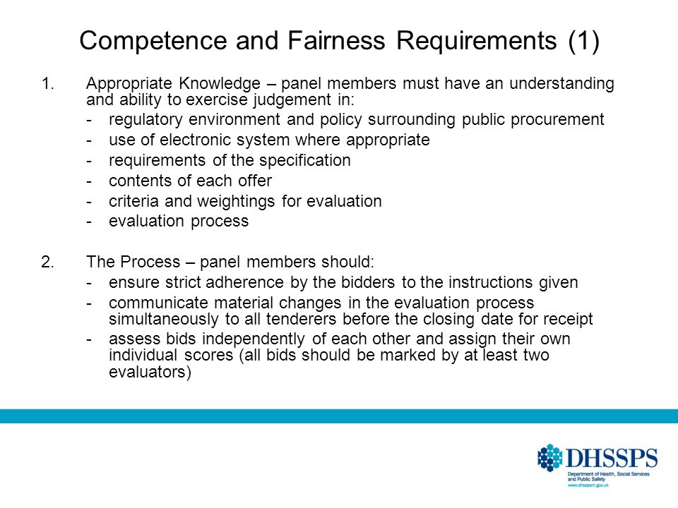 Competence and Fairness Requirements (1) 1.Appropriate Knowledge – panel members must have an understanding and ability to exercise judgement in: -regulatory environment and policy surrounding public procurement -use of electronic system where appropriate -requirements of the specification -contents of each offer -criteria and weightings for evaluation -evaluation process 2.The Process – panel members should: -ensure strict adherence by the bidders to the instructions given -communicate material changes in the evaluation process simultaneously to all tenderers before the closing date for receipt -assess bids independently of each other and assign their own individual scores (all bids should be marked by at least two evaluators)