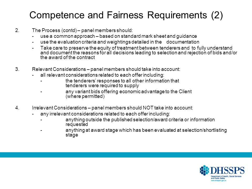 Competence and Fairness Requirements (2) 2.The Process (contd) – panel members should: -use a common approach – based on standard mark sheet and guidance -use the evaluation criteria and weightings detailed in the documentation -Take care to preserve the equity of treatment between tenderers and to fully understand and document the reasons for all decisions leading to selection and rejection of bids and/or the award of the contract 3.Relevant Considerations – panel members should take into account: -all relevant considerations related to each offer including: - the tenderers responses to all other information that tenderers were required to supply - any variant bids offering economic advantage to the Client (where permitted) 4.Irrelevant Considerations – panel members should NOT take into account: -any irrelevant considerations related to each offer including: -anything outside the published selection/award criteria or information requested -anything at award stage which has been evaluated at selection/shortlisting stage