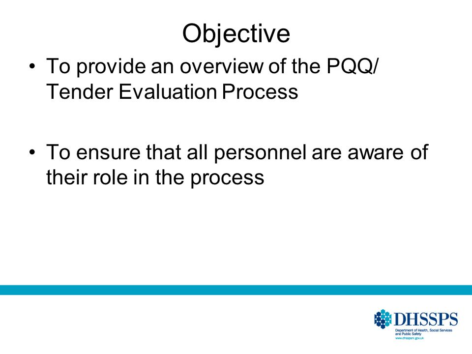 Objective To provide an overview of the PQQ/ Tender Evaluation Process To ensure that all personnel are aware of their role in the process