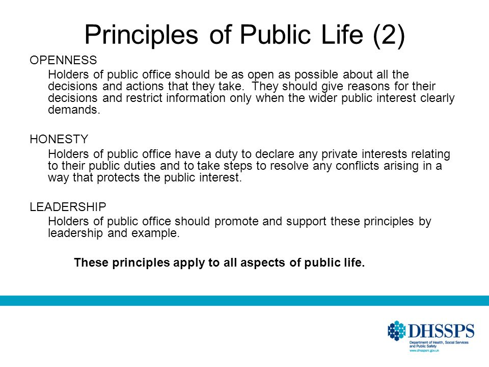 Principles of Public Life (2) OPENNESS Holders of public office should be as open as possible about all the decisions and actions that they take. They