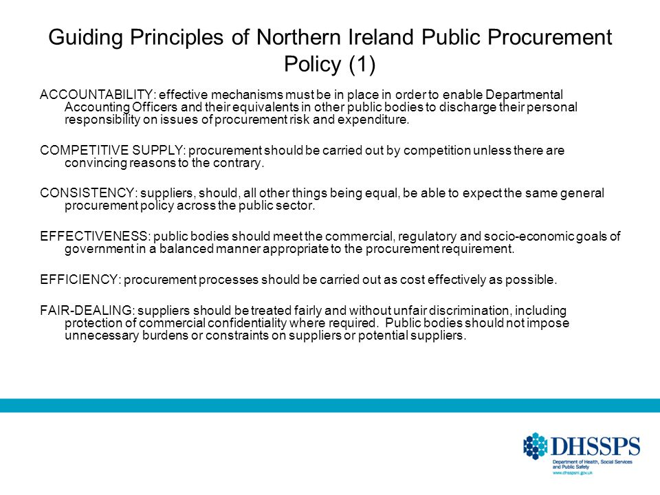 Guiding Principles of Northern Ireland Public Procurement Policy (1) ACCOUNTABILITY: effective mechanisms must be in place in order to enable Departmental Accounting Officers and their equivalents in other public bodies to discharge their personal responsibility on issues of procurement risk and expenditure.