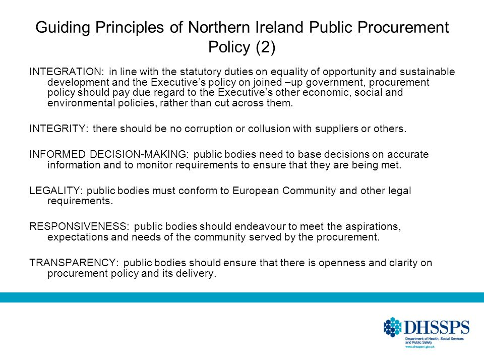 Guiding Principles of Northern Ireland Public Procurement Policy (2) INTEGRATION: in line with the statutory duties on equality of opportunity and sustainable development and the Executives policy on joined –up government, procurement policy should pay due regard to the Executives other economic, social and environmental policies, rather than cut across them.