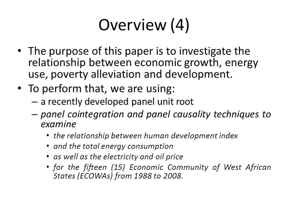 Overview (4) The purpose of this paper is to investigate the relationship between economic growth, energy use, poverty alleviation and development. To