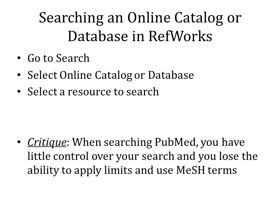 Searching an Online Catalog or Database in RefWorks Go to Search Select Online Catalog or Database Select a resource to search Critique: When searching PubMed, you have little control over your search and you lose the ability to apply limits and use MeSH terms
