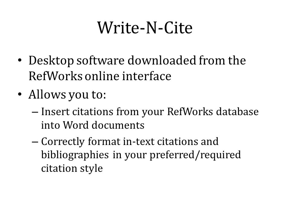 Write-N-Cite Desktop software downloaded from the RefWorks online interface Allows you to: – Insert citations from your RefWorks database into Word documents – Correctly format in-text citations and bibliographies in your preferred/required citation style