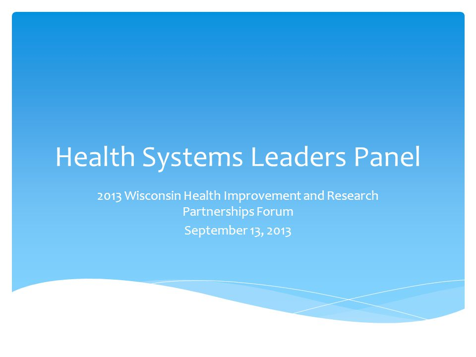 Health Systems Leaders Panel 2013 Wisconsin Health Improvement and Research Partnerships Forum September 13, 2013